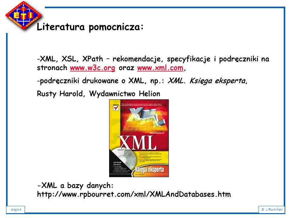 slajd 5© J.Rumiński Plan wykładu: 1.Wprowadzenie – XML a bazy danych; 2.Cele XML; 3.Podstawowe definicje i pojęcia; 4.Charakterystyka dokumentu XML; 5.Rozbiór składniowy dokumentu XML; 6.Poprawność dokumentu XML; 7.Metody definicji typów dokumentów: DTD, XML-Schema; 8.Rodzaje dokumentów XML i formy ich składowania; 9.NXD – Native XML Databases; 10.Wyszukiwanie i przeszukiwanie dokumentów XML: XPath a XQuery; 11.Przekształcanie dokumentów XML: XSL, XSLT, XPath, FO; 12.Zastosowania XML
