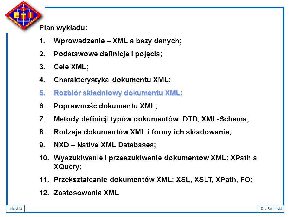 slajd 42© J.Rumiński Plan wykładu: 1.Wprowadzenie – XML a bazy danych; 2.Podstawowe definicje i pojęcia; 3.Cele XML; 4.Charakterystyka dokumentu XML;