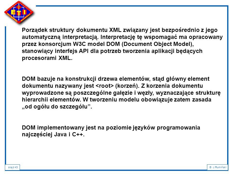 slajd 43© J.Rumiński Porządek struktury dokumentu XML związany jest bezpośrednio z jego automatyczną interpretacją. Interpretację tę wspomagać ma opra