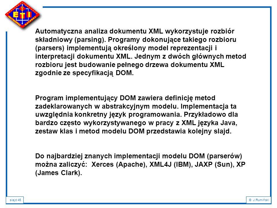 slajd 45© J.Rumiński Automatyczna analiza dokumentu XML wykorzystuje rozbiór składniowy (parsing). Programy dokonujące takiego rozbioru (parsers) impl