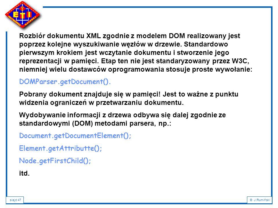 slajd 47© J.Rumiński Rozbiór dokumentu XML zgodnie z modelem DOM realizowany jest poprzez kolejne wyszukiwanie węzłów w drzewie. Standardowo pierwszym