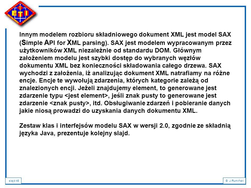 slajd 48© J.Rumiński SAX Innym modelem rozbioru składniowego dokument XML jest model SAX ( S imple A PI for X ML parsing). SAX jest modelem wypracowan