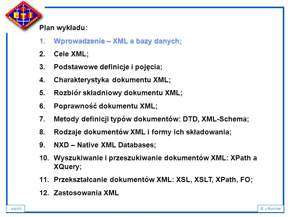 slajd 86© J.Rumiński Plan wykładu: 1.Wprowadzenie – XML a bazy danych; 2.Podstawowe definicje i pojęcia; 3.Cele XML; 4.Charakterystyka dokumentu XML; 5.Rozbiór składniowy dokumentu XML; 6.Poprawność dokumentu XML; 7.Metody definicji typów dokumentów: DTD, XML-Schema; 8.Rodzaje dokumentów XML i formy ich składowania; 9.NXD – Native XML Databases; 10.Wyszukiwanie i przeszukiwanie dokumentów XML: XPath a XQuery; 11.Przekształcanie dokumentów XML: XSL, XSLT, XPath, FO; 12.Zastosowania XML