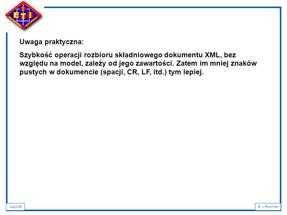 slajd 59© J.Rumiński Uwaga praktyczna: Szybkość operacji rozbioru składniowego dokumentu XML, bez względu na model, zależy od jego zawartości. Zatem i
