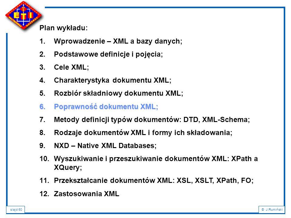 slajd 60© J.Rumiński Plan wykładu: 1.Wprowadzenie – XML a bazy danych; 2.Podstawowe definicje i pojęcia; 3.Cele XML; 4.Charakterystyka dokumentu XML;