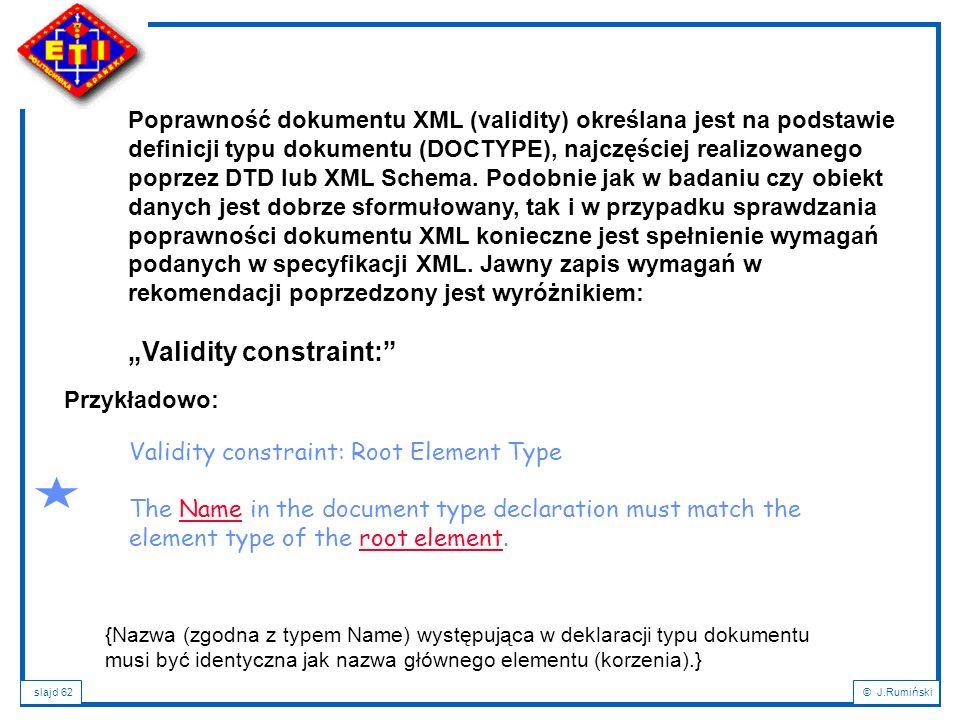 slajd 62© J.Rumiński Poprawność dokumentu XML (validity) określana jest na podstawie definicji typu dokumentu (DOCTYPE), najczęściej realizowanego pop