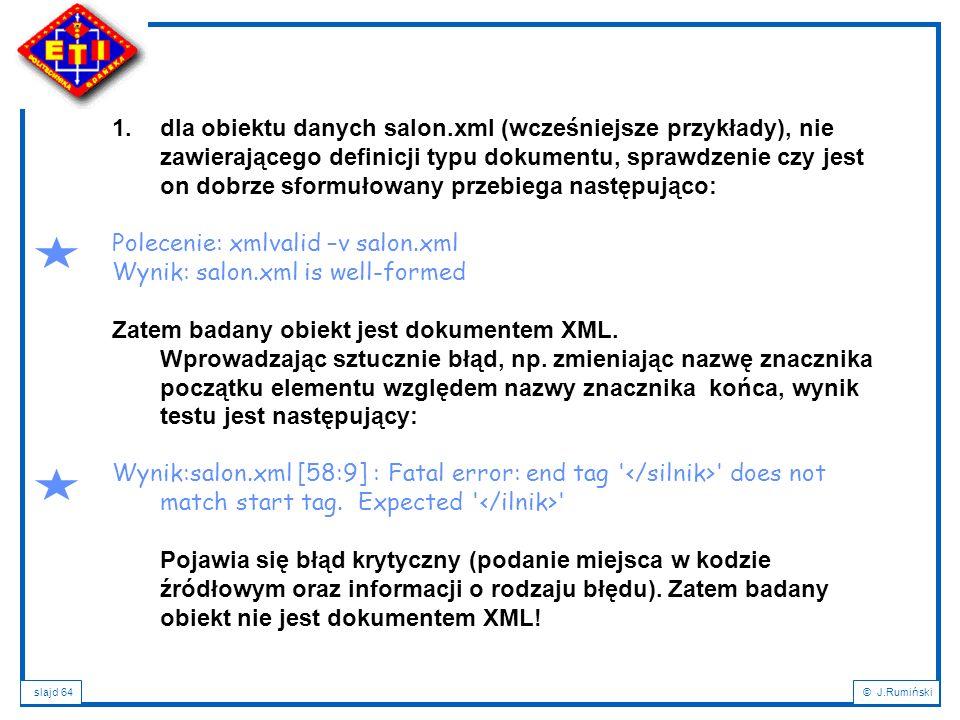 slajd 64© J.Rumiński 1.dla obiektu danych salon.xml (wcześniejsze przykłady), nie zawierającego definicji typu dokumentu, sprawdzenie czy jest on dobr