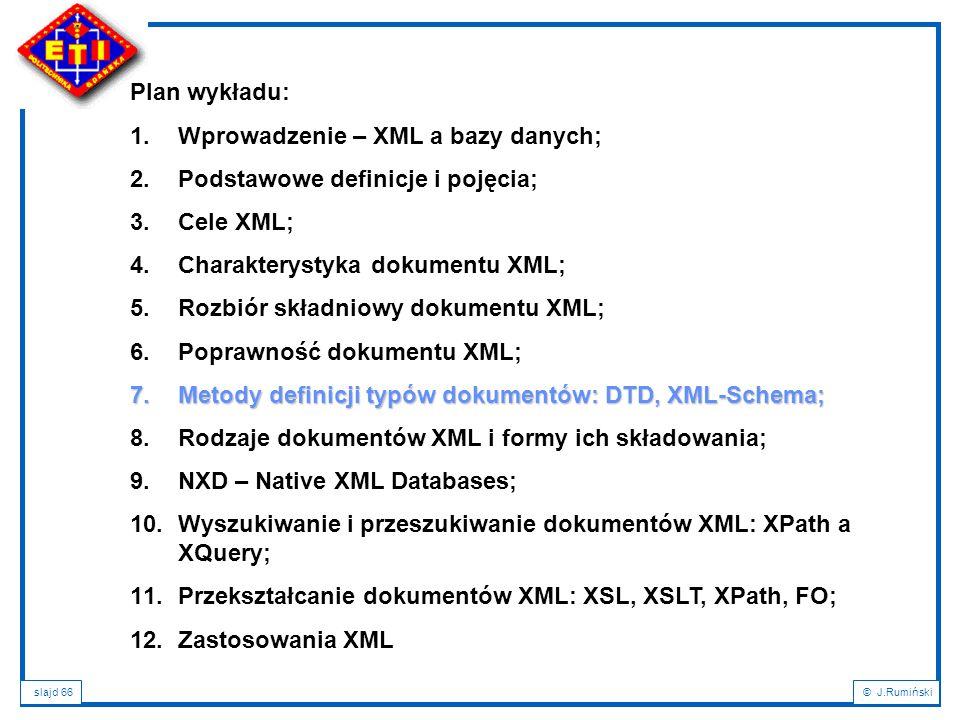 slajd 66© J.Rumiński Plan wykładu: 1.Wprowadzenie – XML a bazy danych; 2.Podstawowe definicje i pojęcia; 3.Cele XML; 4.Charakterystyka dokumentu XML;