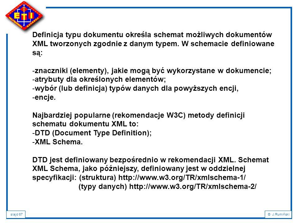slajd 67© J.Rumiński Definicja typu dokumentu określa schemat możliwych dokumentów XML tworzonych zgodnie z danym typem. W schemacie definiowane są: -
