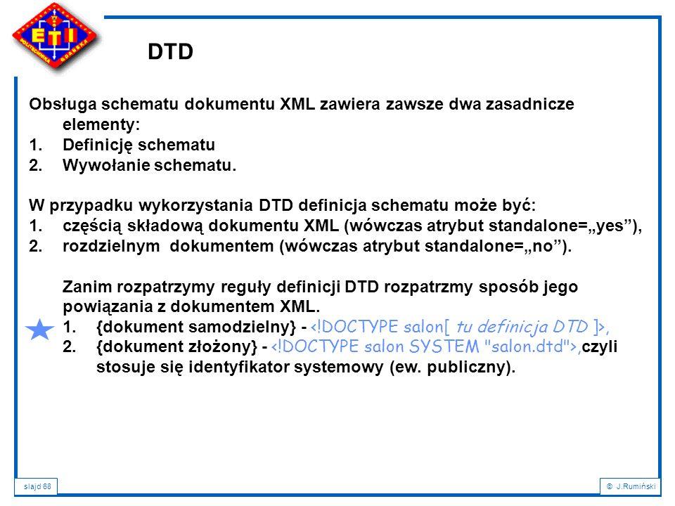 slajd 68© J.Rumiński DTD Obsługa schematu dokumentu XML zawiera zawsze dwa zasadnicze elementy: 1.Definicję schematu 2.Wywołanie schematu. W przypadku
