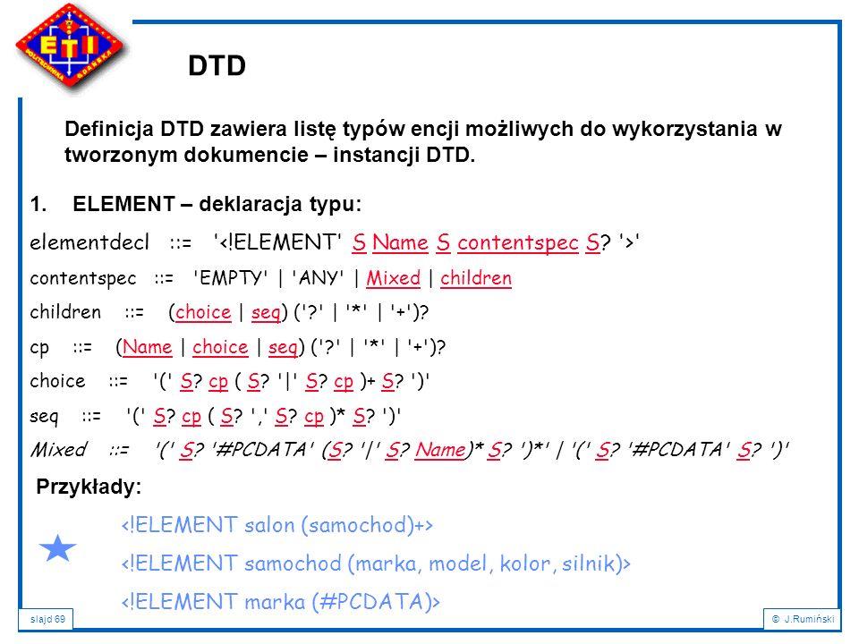 slajd 69© J.Rumiński DTD Definicja DTD zawiera listę typów encji możliwych do wykorzystania w tworzonym dokumencie – instancji DTD. 1.ELEMENT – deklar