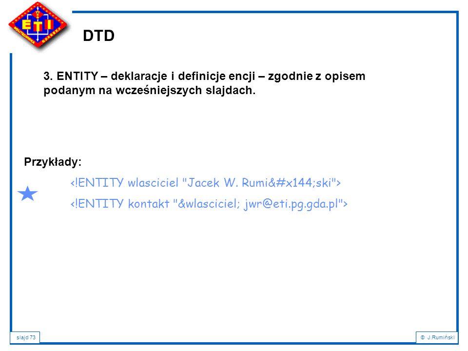 slajd 73© J.Rumiński DTD 3. ENTITY – deklaracje i definicje encji – zgodnie z opisem podanym na wcześniejszych slajdach. Przykłady: