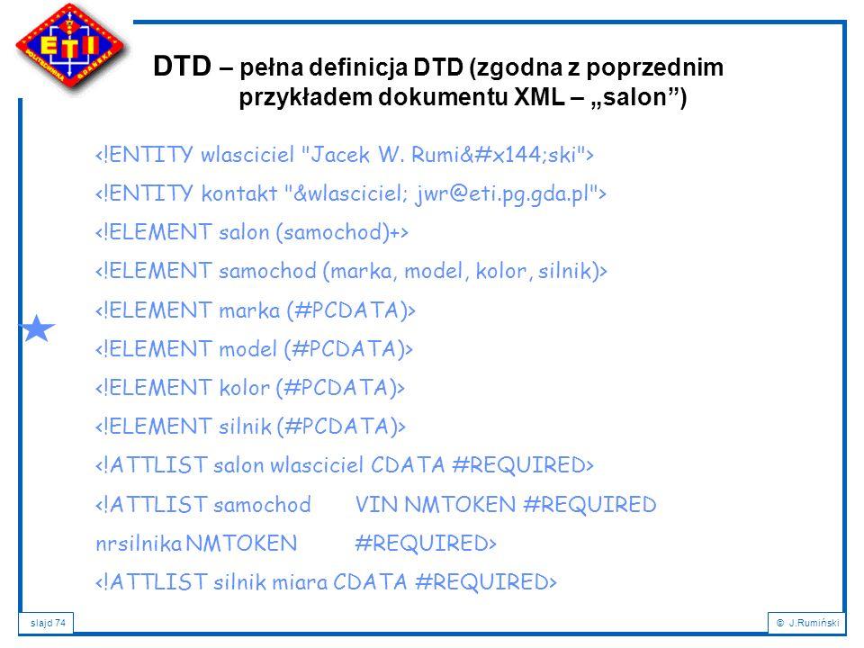 slajd 74© J.Rumiński <!ATTLIST samochodVIN NMTOKEN #REQUIRED nrsilnika NMTOKEN#REQUIRED> DTD – pełna definicja DTD (zgodna z poprzednim przykładem dok