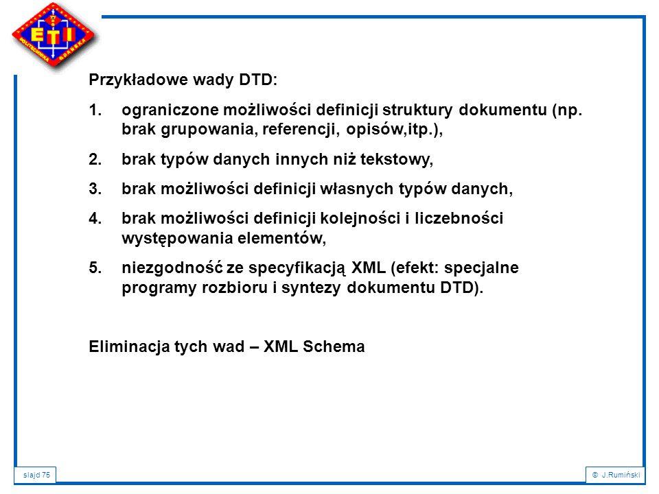 slajd 75© J.Rumiński Przykładowe wady DTD: 1.ograniczone możliwości definicji struktury dokumentu (np. brak grupowania, referencji, opisów,itp.), 2.br