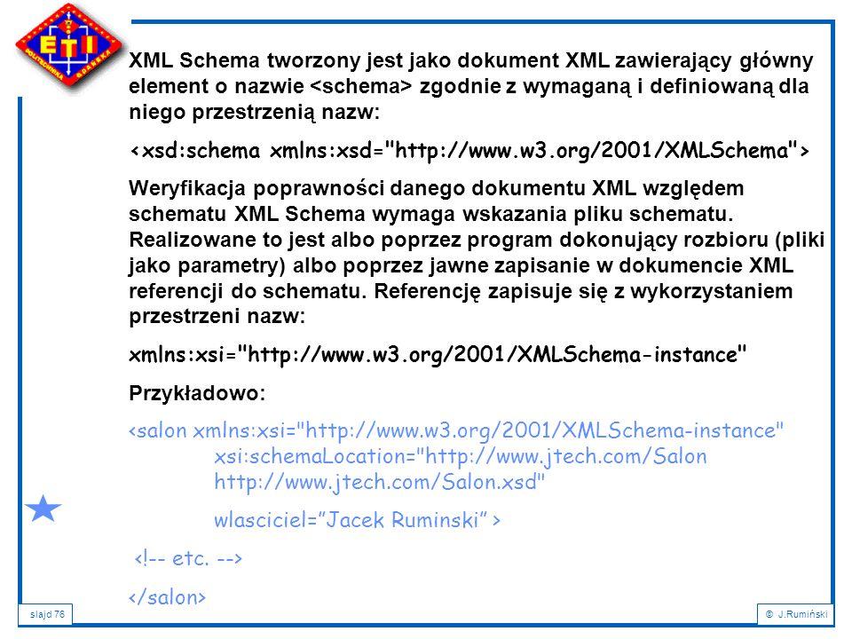 slajd 76© J.Rumiński XML Schema tworzony jest jako dokument XML zawierający główny element o nazwie zgodnie z wymaganą i definiowaną dla niego przestr