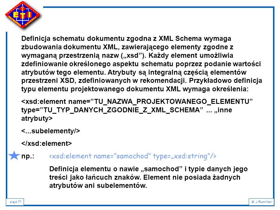 slajd 77© J.Rumiński Definicja schematu dokumentu zgodna z XML Schema wymaga zbudowania dokumentu XML, zawierającego elementy zgodne z wymaganą przest