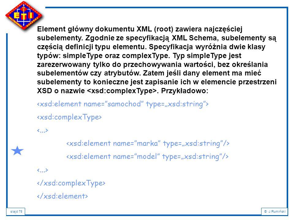 slajd 78© J.Rumiński Element główny dokumentu XML (root) zawiera najczęściej subelementy. Zgodnie ze specyfikacją XML Schema, subelementy są częścią d