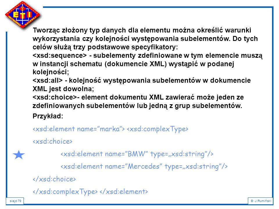 slajd 79© J.Rumiński Tworząc złożony typ danych dla elementu można określić warunki wykorzystania czy kolejności występowania subelementów. Do tych ce