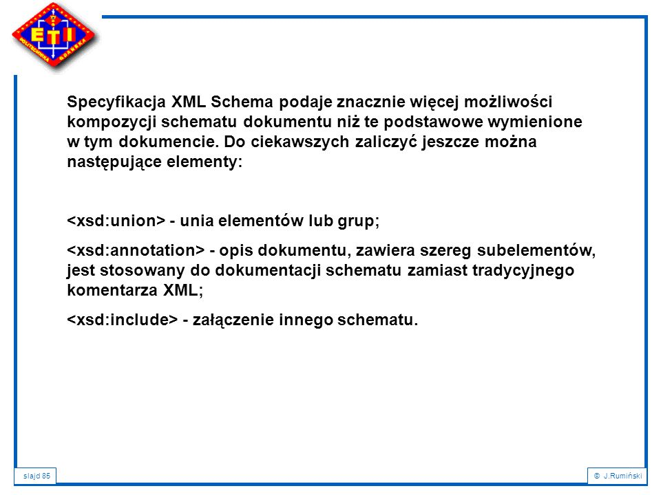 slajd 85© J.Rumiński Specyfikacja XML Schema podaje znacznie więcej możliwości kompozycji schematu dokumentu niż te podstawowe wymienione w tym dokume