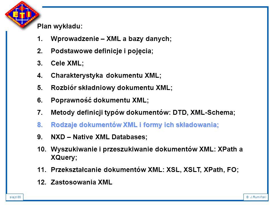slajd 86© J.Rumiński Plan wykładu: 1.Wprowadzenie – XML a bazy danych; 2.Podstawowe definicje i pojęcia; 3.Cele XML; 4.Charakterystyka dokumentu XML;