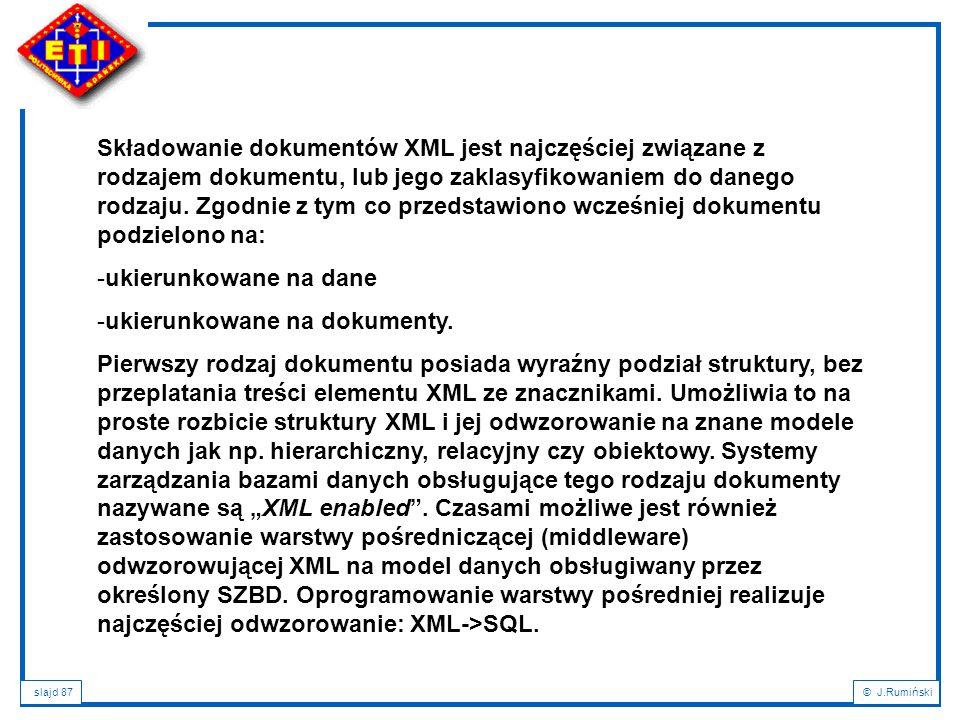 slajd 87© J.Rumiński Składowanie dokumentów XML jest najczęściej związane z rodzajem dokumentu, lub jego zaklasyfikowaniem do danego rodzaju. Zgodnie