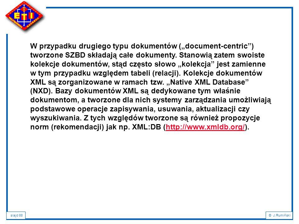"""slajd 88© J.Rumiński W przypadku drugiego typu dokumentów (""""document-centric"""") tworzone SZBD składają całe dokumenty. Stanowią zatem swoiste kolekcje"""