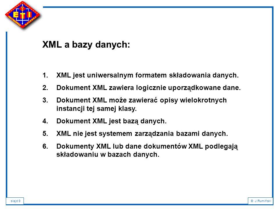 slajd 10© J.Rumiński Charakterystyka porównawcza XML z systemami zarządzania relacyjnymi bazami danych (SZRBD) XMLSZRBD Dane w pojedynczej strukturze hierarchicznej Dane w wielu relacjach (tabelach) Węzły struktury (elementy) mogą posiadać wartość własną oraz liczne wartości atrybutów Komórki tabel przechowują pojedyncze wartości Elementy mogą być zagnieżdżoneWartości komórek są atomowe Kolejność elementów jest określonaKolejność krotek (wierszy) nie jest definiowana Schemat dokumentu jest opcjonalny Schemat bazy jest konieczny Bezpośrednie składowanie zbioru danych dokumentu w XML Dane dokumentu rozłożone na zbiór atrybutów/relacji Wyszukiwanie danych poprzez dedykowane języki, np.: XQuery Wyszukiwanie danych poprzez język SQL