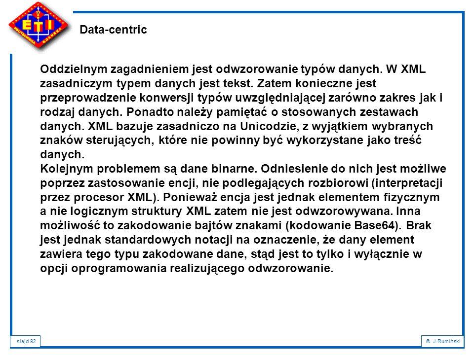 slajd 92© J.Rumiński Data-centric Oddzielnym zagadnieniem jest odwzorowanie typów danych. W XML zasadniczym typem danych jest tekst. Zatem konieczne j