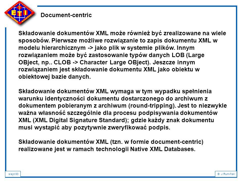 slajd 93© J.Rumiński Document-centric Składowanie dokumentów XML może również być zrealizowane na wiele sposobów. Pierwsze możliwe rozwiązanie to zapi