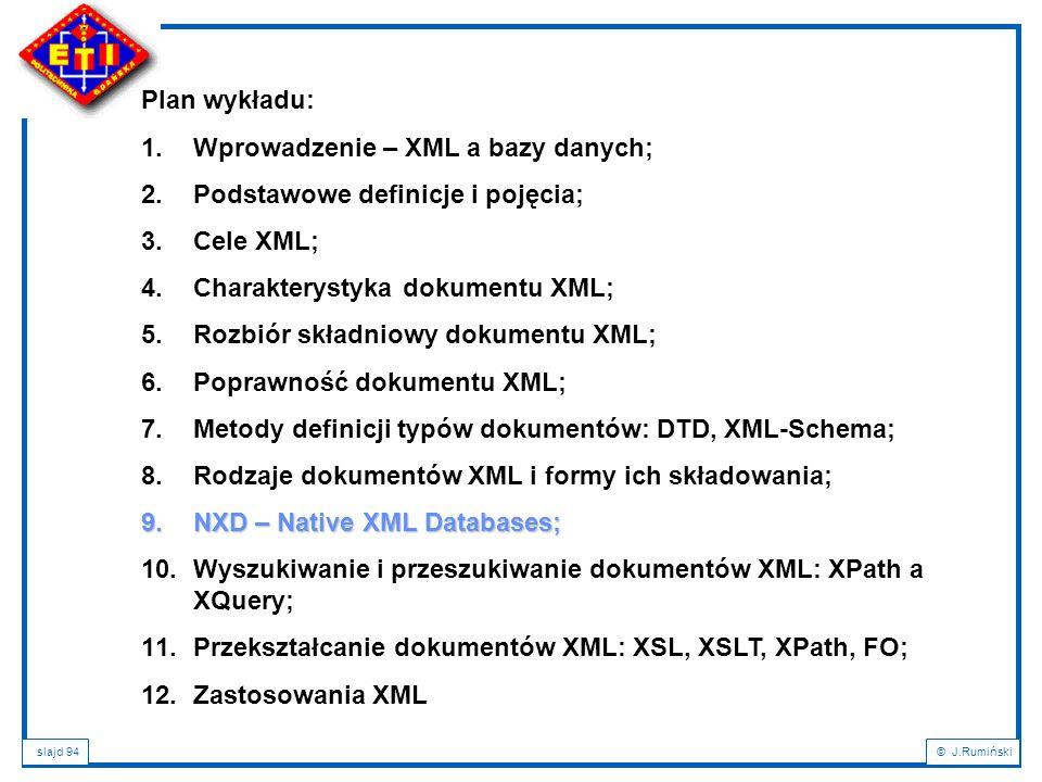 slajd 94© J.Rumiński Plan wykładu: 1.Wprowadzenie – XML a bazy danych; 2.Podstawowe definicje i pojęcia; 3.Cele XML; 4.Charakterystyka dokumentu XML;