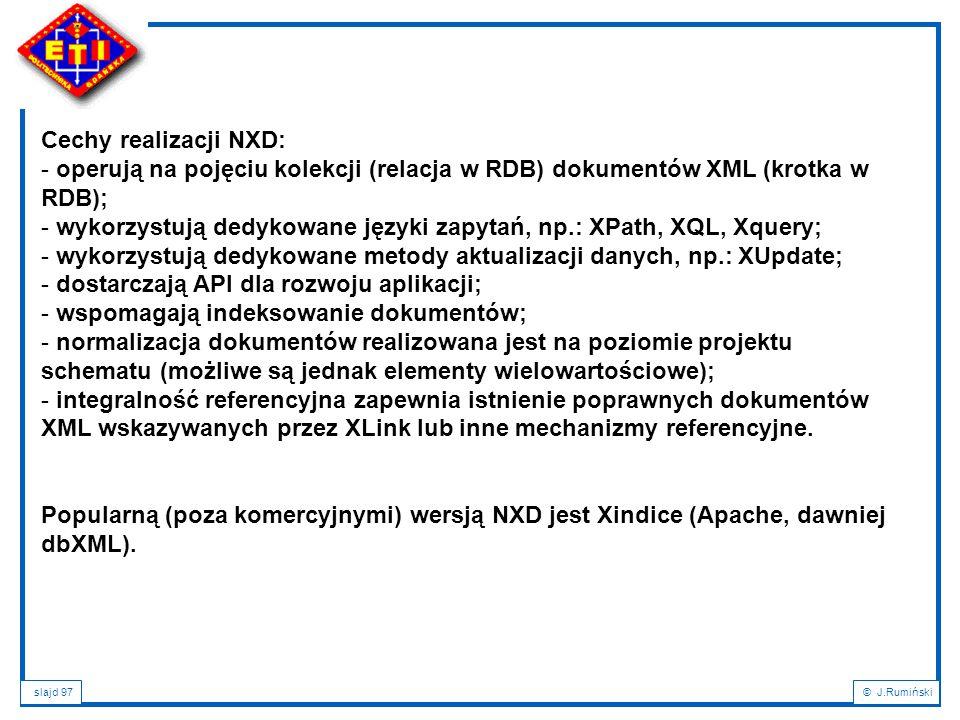 slajd 97© J.Rumiński Cechy realizacji NXD: - operują na pojęciu kolekcji (relacja w RDB) dokumentów XML (krotka w RDB); - wykorzystują dedykowane języ
