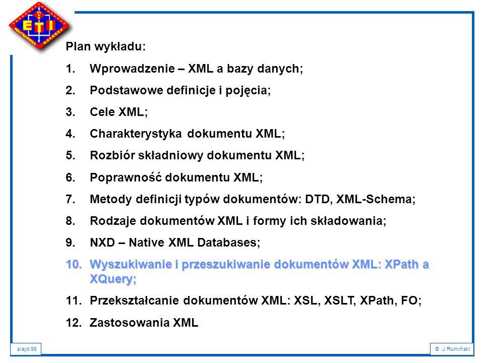 slajd 98© J.Rumiński Plan wykładu: 1.Wprowadzenie – XML a bazy danych; 2.Podstawowe definicje i pojęcia; 3.Cele XML; 4.Charakterystyka dokumentu XML;