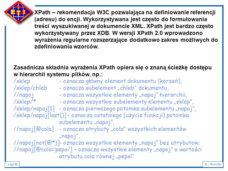 slajd 99© J.Rumiński Zasadnicza składnia wyrażenia XPath opiera się o znaną ścieżkę dostępu w hierarchii systemu plików, np.: /sklep - oznacza główny