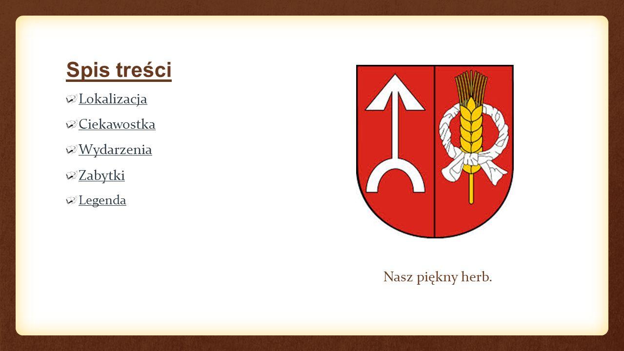 Spis treści Lokalizacja Ciekawostka Wydarzenia Zabytki Legenda Nasz piękny herb.