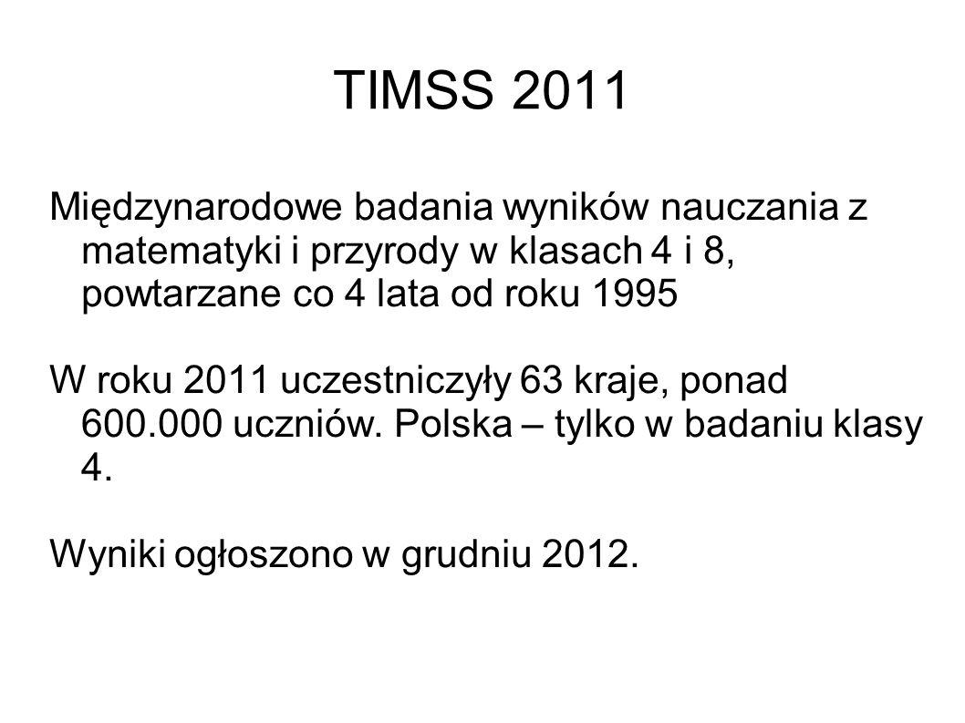 TIMSS 2011 Międzynarodowe badania wyników nauczania z matematyki i przyrody w klasach 4 i 8, powtarzane co 4 lata od roku 1995 W roku 2011 uczestniczyły 63 kraje, ponad 600.000 uczniów.