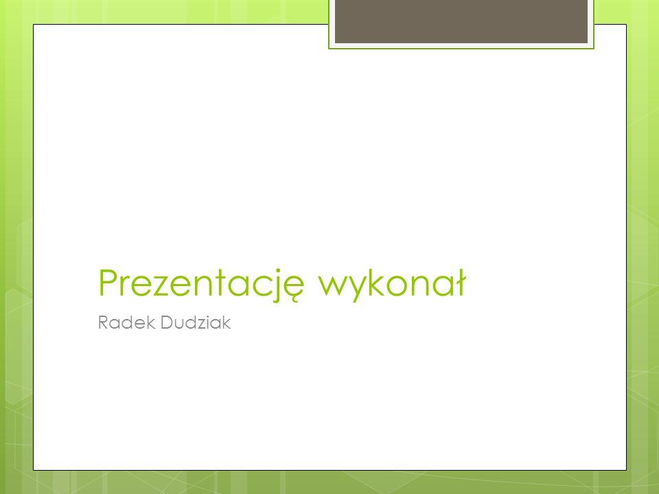 Prezentację wykonał Radek Dudziak