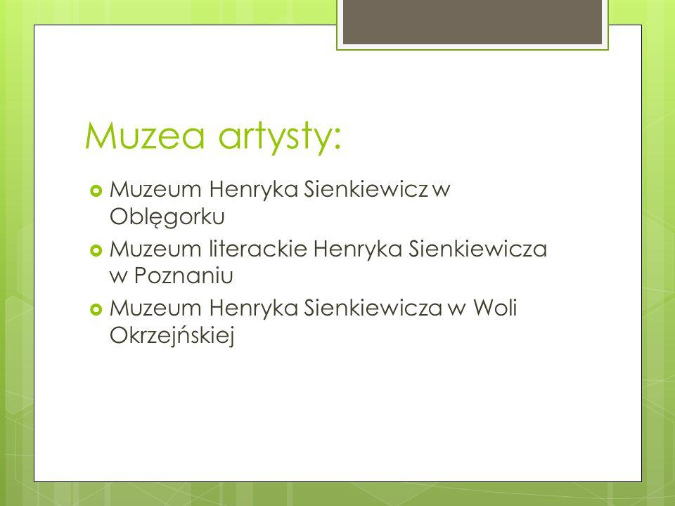 Muzea artysty:  Muzeum Henryka Sienkiewicz w Oblęgorku  Muzeum literackie Henryka Sienkiewicza w Poznaniu  Muzeum Henryka Sienkiewicza w Woli Okrze