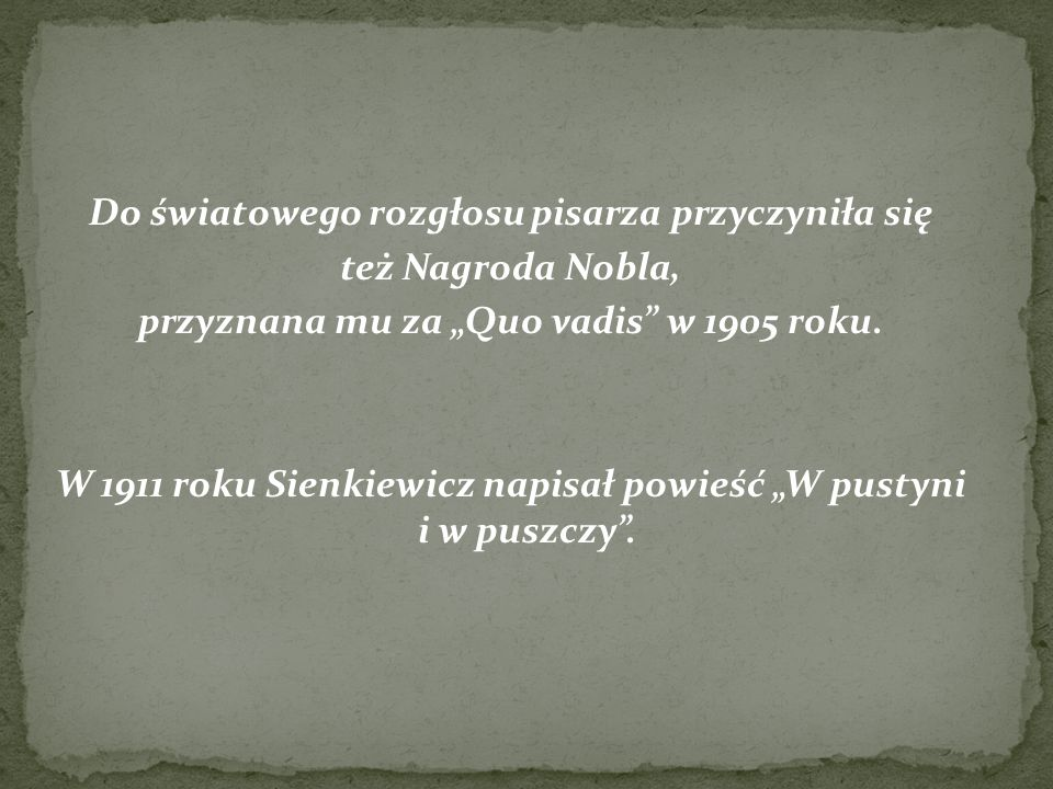 """Do światowego rozgłosu pisarza przyczyniła się też Nagroda Nobla, przyznana mu za """"Quo vadis"""" w 1905 roku. W 1911 roku Sienkiewicz napisał powieść """"W"""