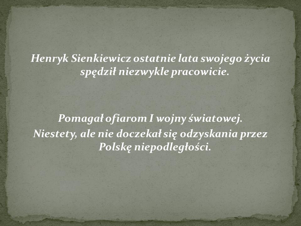 Henryk Sienkiewicz ostatnie lata swojego życia spędził niezwykle pracowicie. Pomagał ofiarom I wojny światowej. Niestety, ale nie doczekał się odzyska