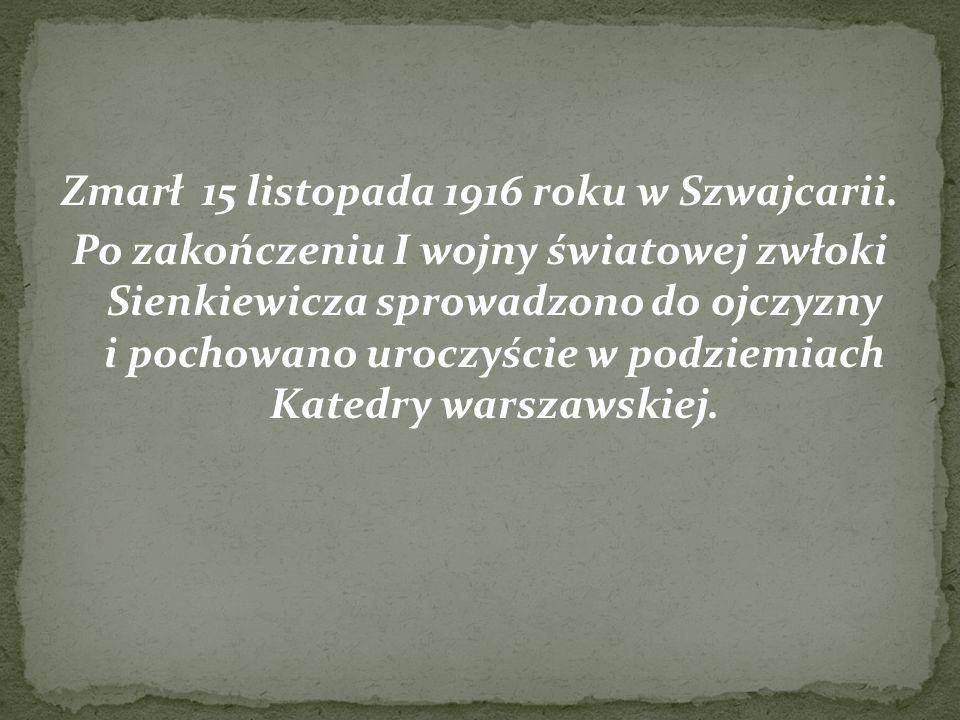 Zmarł 15 listopada 1916 roku w Szwajcarii. Po zakończeniu I wojny światowej zwłoki Sienkiewicza sprowadzono do ojczyzny i pochowano uroczyście w podzi