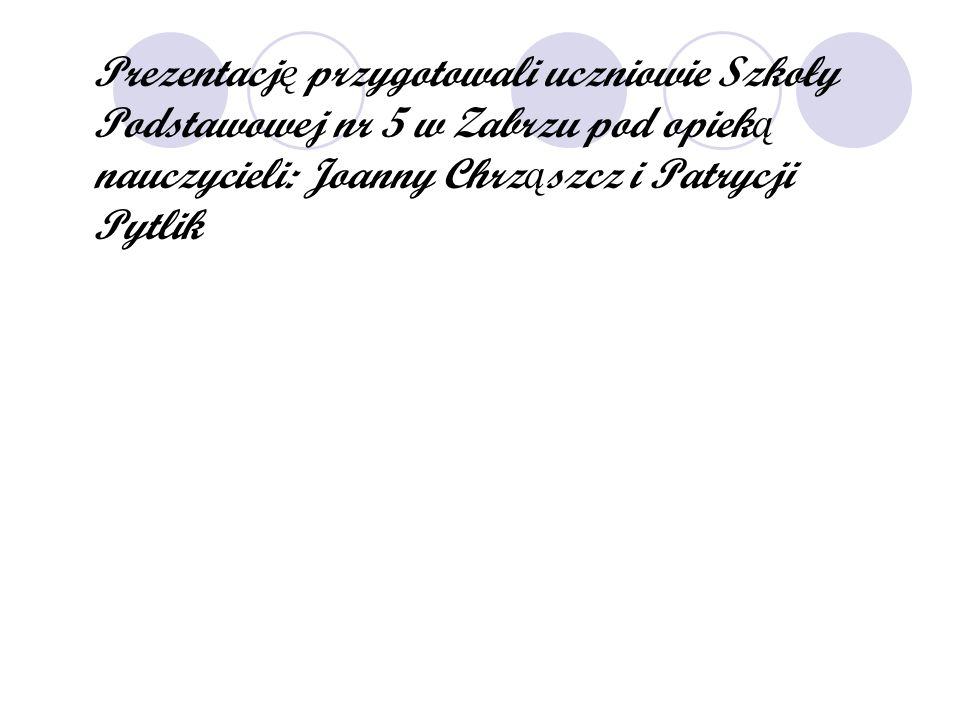 Prezentacj ę przygotowali uczniowie Szkoły Podstawowej nr 5 w Zabrzu pod opiek ą nauczycieli: Joanny Chrz ą szcz i Patrycji Pytlik