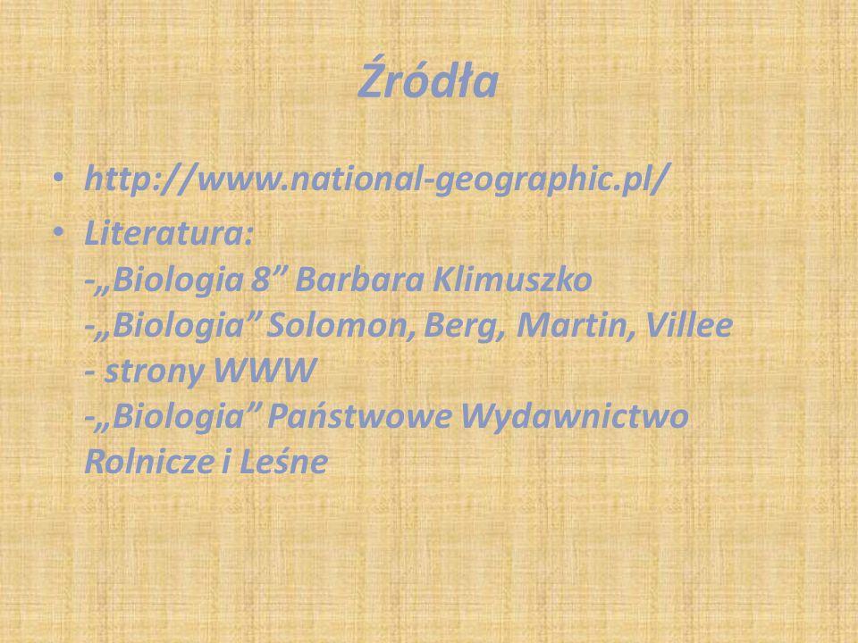 "Źródła http://www.national-geographic.pl/ Literatura: -""Biologia 8"" Barbara Klimuszko -""Biologia"" Solomon, Berg, Martin, Villee - strony WWW -""Biologi"