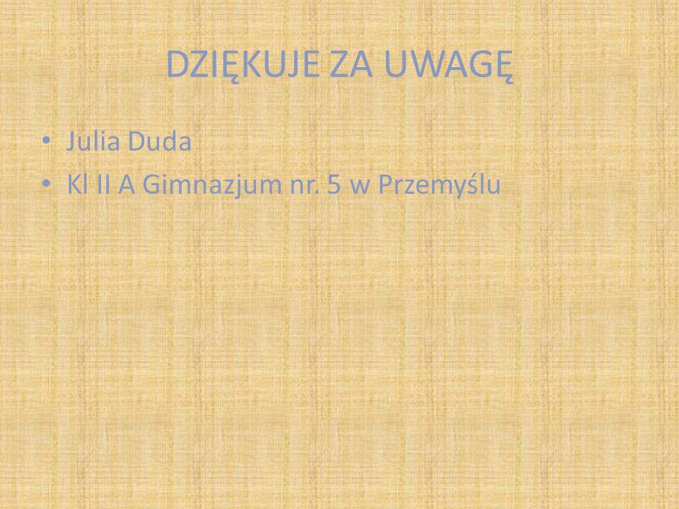 DZIĘKUJE ZA UWAGĘ Julia Duda Kl II A Gimnazjum nr. 5 w Przemyślu