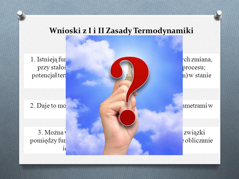 Wnioski z I i II Zasady Termodynamiki 1. Istnieją funkcje (potencjały termodynamiczne), których zmiana, przy stałości dwóch parametrów, decyduje o kie