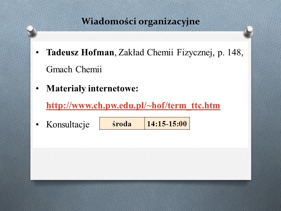 Wiadomości organizacyjne Tadeusz Hofman, Zakład Chemii Fizycznej, p. 148, Gmach Chemii Materiały internetowe: http://www.ch.pw.edu.pl/~hof/term_ttc.ht