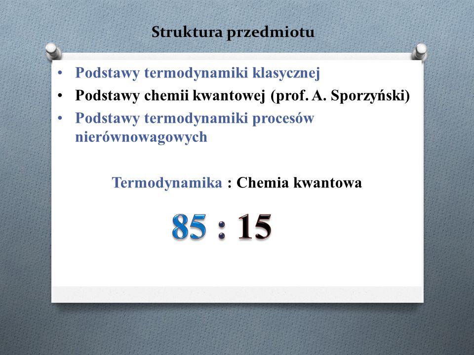 Struktura przedmiotu Podstawy termodynamiki klasycznej Podstawy chemii kwantowej (prof. A. Sporzyński) Podstawy termodynamiki procesów nierównowagowyc