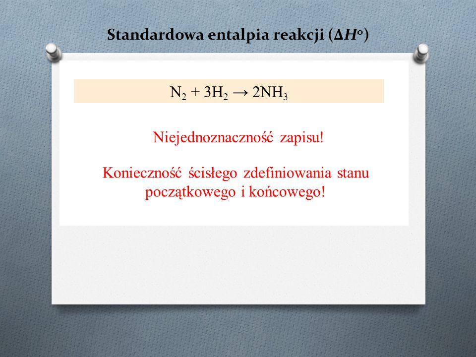 Standardowa entalpia reakcji (ΔH o ) N 2 + 3H 2 → 2NH 3 Niejednoznaczność zapisu! Konieczność ścisłego zdefiniowania stanu początkowego i końcowego!
