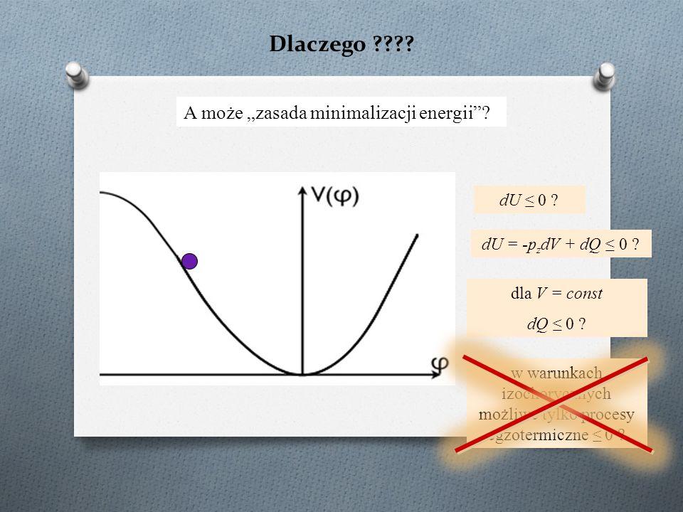 """Dlaczego ???? A może """"zasada minimalizacji energii""""? dU ≤ 0 ? dU = -p z dV + dQ ≤ 0 ? dla V = const dQ ≤ 0 ? w warunkach izochorycznych możliwe tylko"""