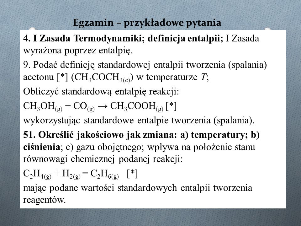 Egzamin – przykładowe pytania 4. I Zasada Termodynamiki; definicja entalpii; I Zasada wyrażona poprzez entalpię. 9. Podać definicję standardowej ental