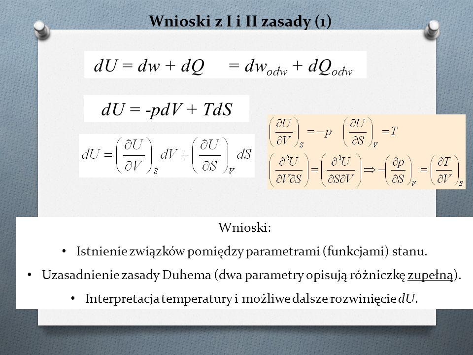 Wnioski z I i II zasady (1) dU = -pdV + TdS dU = dw + dQ = dw odw + dQ odw Wnioski: Istnienie związków pomiędzy parametrami (funkcjami) stanu. Uzasadn
